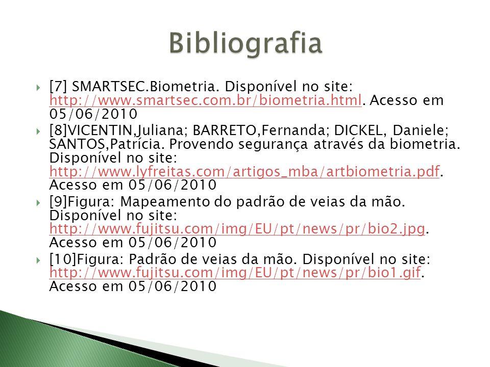 Bibliografia [7] SMARTSEC.Biometria. Disponível no site: http://www.smartsec.com.br/biometria.html. Acesso em 05/06/2010.